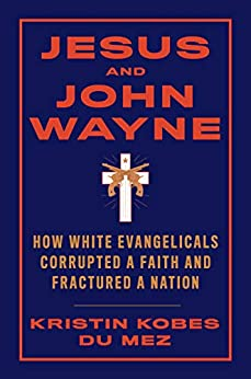 Jesus and John Wayne: How White Evangelicals Corrupted a Faith and Fractured a Nation by [Kristin Kobes  Du Mez, Kristin Kobes Du Mez]