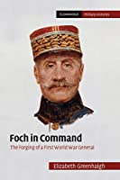 Foch in Command: The Forging of a First World War General (Cambridge Military Histories)