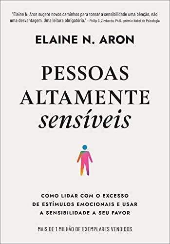 Pessoas altamente sensíveis: Como lidar com o excesso de estímulos emocionais e usar a sensibilidade a seu favor
