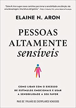 Pessoas altamente sensíveis: Como lidar com o excesso de estímulos emocionais e usar a sensibilidade a seu favor por [Elaine N. Aron, Livia de Almeida]