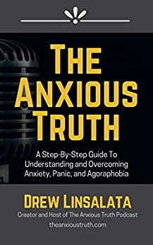 The Anxious Truth : A Step-By-Step Guide To Understanding and Overcoming Panic, Anxiety, and Agoraphobia by [Drew Linsalata]