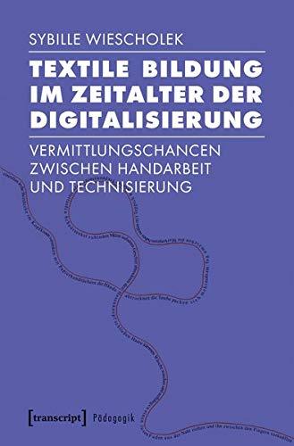 Textile Bildung im Zeitalter der Digitalisierung: Vermittlungschancen zwischen Handarbeit und Technisierung (Pädagogik)