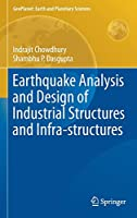 Earthquake Analysis and Design of Industrial Structures and Infra-structures (GeoPlanet: Earth and Planetary Sciences)