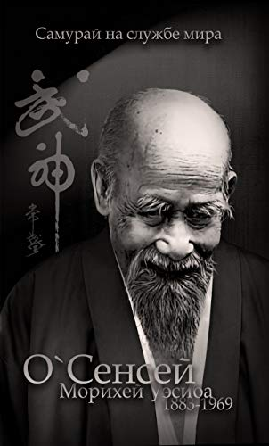 O`Sensei Morihei Ueshiba (1883-1969) (Russian Edition): The Samurai in the Service of Peace (English Edition)