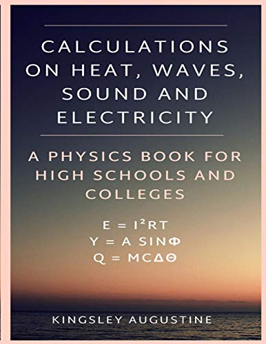 Calculations on Heat, Waves, Sound and Electricity: A Physics Book for High Schools and Colleges