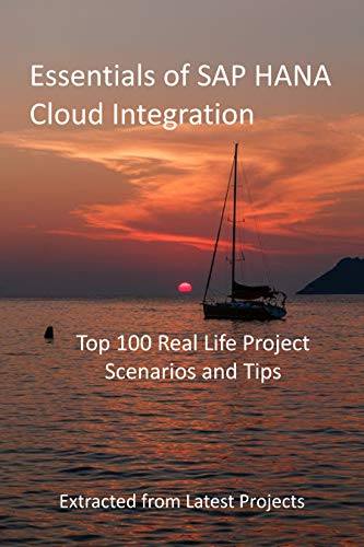 Essentials of SAP HANA Cloud Integration: Top 100 Real Life Project Scenarios and Tips - Extracted from Latest Projects (English Edition)