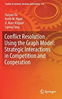 Conflict Resolution Using the Graph Model: Strategic Interactions in Competition and Cooperation (Studies in Systems, Decision and Control (153))