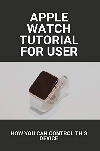 Apple Watch Tutorial For User: How You Can Control This Device: Apple Watch Series 6 Release Date (English Edition)