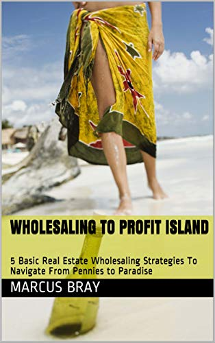 Wholesaling To Profit Island: 5 Basic Real Estate Wholesaling Strategies To Navigate From Pennies to Paradise (English Edition)