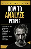 How to Analyze People: Discover All The Behavioral Psychology Techniques to Read The Mind and Understand What Is Behind The Words