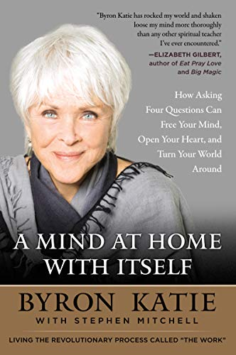 A Mind at Home with Itself: How Asking Four Questions Can Free Your Mind, Open Your Heart, and Turn