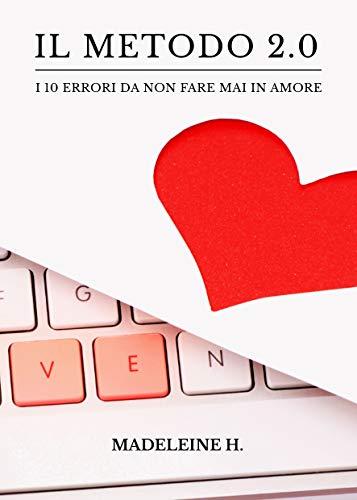Il Metodo 2.0: I 10 errori da non fare mai in amore di [Madeleine H.]