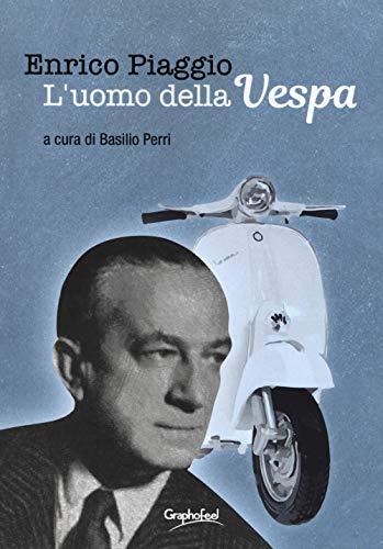 Enrico Piaggio. L'uomo della Vespa