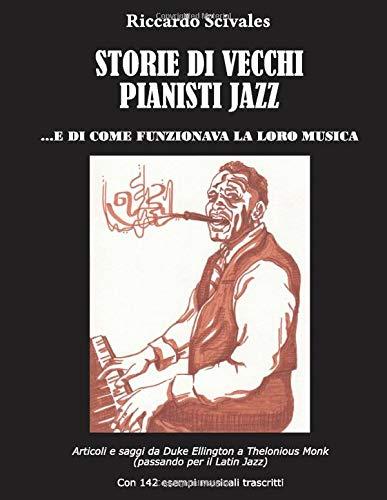 Storie di vecchi pianisti jazz... e di come funzionava la loro musica: Articoli e saggi da Duke Ellington a Thelonious Monk (passando per il Latin Jazz) . Con 142 esempi musicali trascritti.