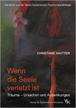 Wenn die Seele verletzt ist: Trauma - Ursachen und Auswirkungen (Systemische Psychotraumatologie) ( 2014 )