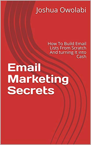 Email Marketing Secrets: How To Build Email Lists From Scratch And turning It into...