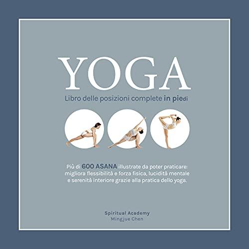 YOGA - Libro delle posizioni complete in piedi: Più di 600 ASANA illustrate da poter praticare: migliora flessibilità e forza fisica, lucidità mentale e serenità interiore. (Italian Edition)