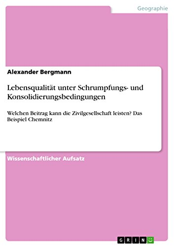 Lebensqualität unter Schrumpfungs- und Konsolidierungsbedingungen: Welchen Beitrag kann die Zivilgesellschaft leisten? Das Beispiel Chemnitz