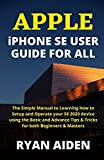APPLE iPHONE SE USER GUIDE FOR ALL: The Simple Manual to Learning how to Setup and Operate your SE 2020 device using the Basic and Advance Tips & Tricks for both Beginners & Masters