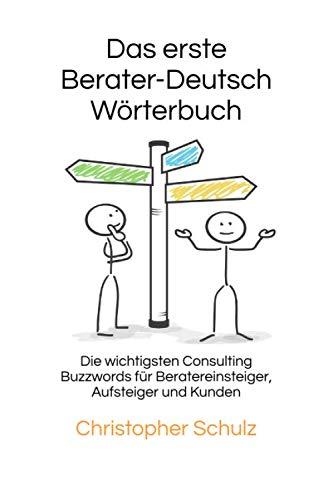 Das erste Berater - Deutsch Wörterbuch: Die wichtigsten Consulting Buzzwords für Beratereinsteiger, Aufsteiger und Kunden