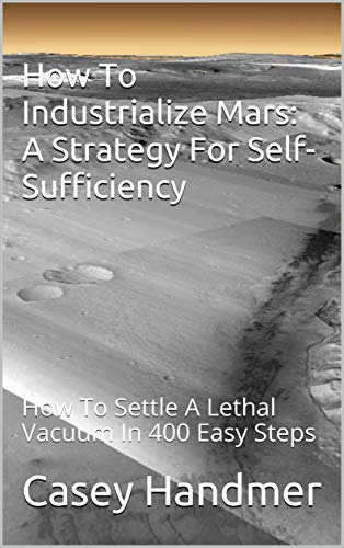 How To Industrialize Mars: A Strategy For Self-Sufficiency: How To Settle A Lethal Vacuum In 400...
