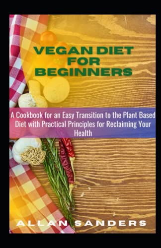 Vegan Diet For Beginners: A Cookbook for an Easy Transition to the Plant Based Diet with Practical Principles for Reclaiming Your Health