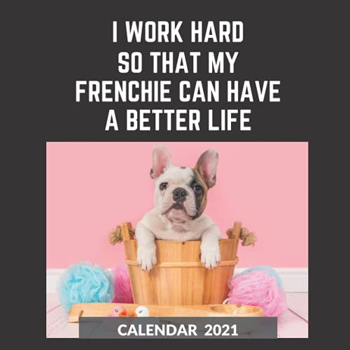 French Bulldog Calendar 2021: I Work Hard So That My French Bulldog Can Have A Better Life Funny And Cool Gift Idea For Men & Women | January 2021 - ... For Frenchie Lover | Mom or Dad Father