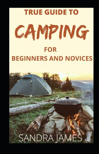 TRUE GUIDE TO CAMPING FOR BEGINNERS AND NOVICES