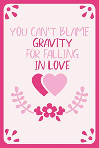 You can't blame gravity for falling in love: Perfect Valentine Gift idea for girlfriend or boyfriend 114 pages , 6 x 9 in Lined notebook / happy valentine's day journal / Love Notebook