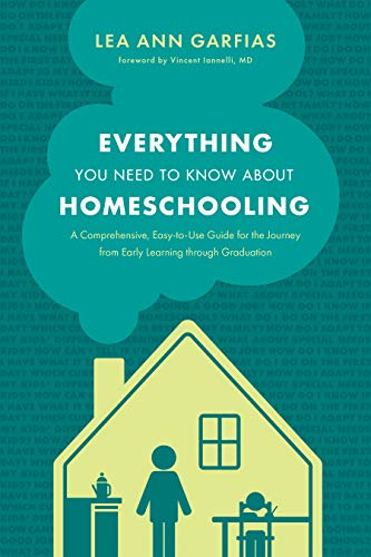 Everything You Need to Know about Homeschooling: A Comprehensive EasytoUse Guide for the Journey from Early Learning through Graduation