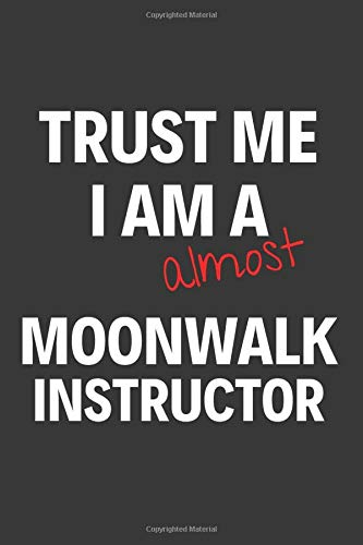Trust Me I Am Almost A Moonwalk Instructor: Inspirational Motivational Funny Gag Notebook Journal Composition Positive Energy 120 Lined Pages For Moonwalk Instructors
