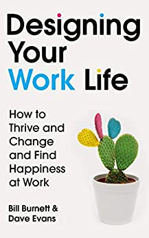 Designing Your Work Life: How to Thrive and Change and Find Happiness at Work by [Bill Burnett, Dave Evans]