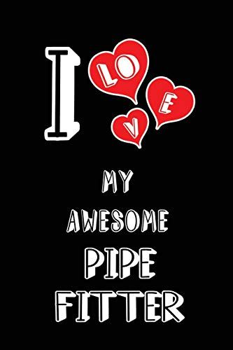 I Love My Awesome Pipe Fitter: Blank Lined 6x9 Love your Pipe Fitter Journal/Notebooks as Gift for Birthday,Valentine's day,Anniversary,Thanks ... or coworker