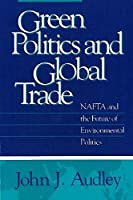 Green Politics and Global Trade: Nafta and the Future of Environmental Politics (American Governance and Public Policy Series)