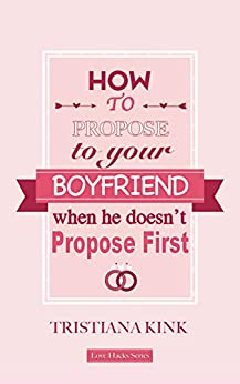 How To Propose To Your Boyfriend, When He Doesn't Propose First. : Love Hacks Series by [Tristiana Kink]