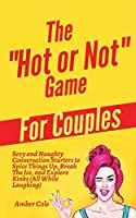 """The """"Hot or Not"""" Game for Couples: Sexy and Naughty Conversation Starters to Spice Things Up, Break the Ice, and Explore Kinks and Fantasies (All While Laughing)"""