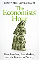 The Economists' Hour: How the False Prophets of Free Markets Fractured Our Society
