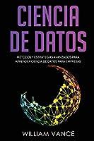 Ciencia de Datos: Métodos y estrategias avanzados para aprender ciencia de datos para empresas