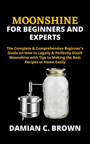 MOONSHINE FOR BEGINNERS AND EXPERTS: The Complete & Comprehensive Beginner's Guide on How to Legally & Perfectly Distill Moonshine with Tips to Making the Best Recipes at Home Easily (English Edition)