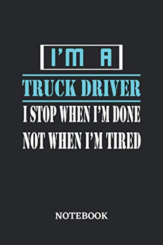 I'm a Truck Driver I stop when I'm done not when I'm tired Notebook: 6x9 inches - 110 dotgrid pages • Greatest Passionate working Job Journal • Gift, Present Idea