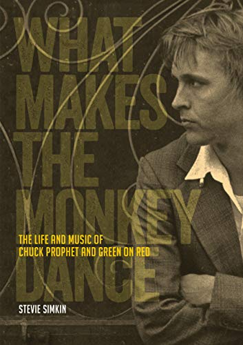 What Makes The Monkey Dance: The Life And Music Of Chuck Prophet And Green On Red (English Edition)