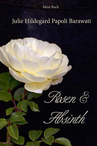 Rosen und Absinth: Schönheit und bittere Tropfen – Erlebnisse, Gedanken, Erkenntnisse