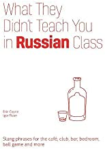 What They Didn't Teach You in Russian Class: Slang Phrases for the Cafe, Club, Bar, Bedroom, Ball Game and More (Dirty Everyday Slang)