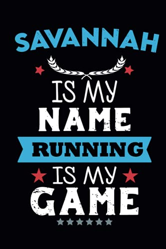 Savannah is My Name Running Is My Game: Running Journal | Runners Training Log | Distance, Time, Weather, Pace Logs | 110 Pages 6 x 9 | Personalized Name Gift .