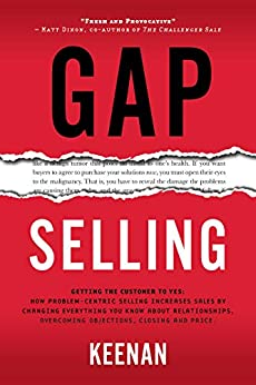 Gap Selling: Getting the Customer to Yes: How Problem-Centric Selling Increases Sales by Changing Everything You Know About Relationships, Overcoming Objections, Closing and Price by [Keenan]