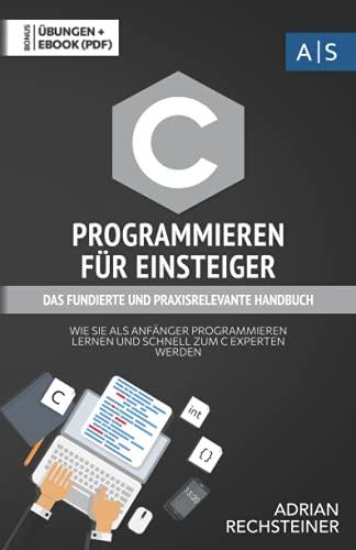 C Programmieren für Einsteiger: das fundierte und praxisrelevante Handbuch. Wie Sie als Anfänger Programmieren lernen und schnell zum C Experten ... inkl. Lösungen (Einfach programmieren lernen)