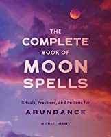 The Complete Book of Moon Spells: Rituals, Practices, and Potions for Abundance