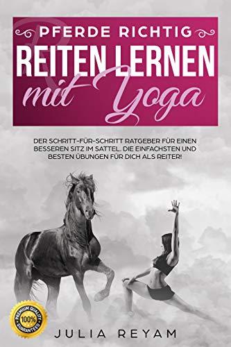 Pferde richtig reiten lernen mit Yoga: Der Schritt-für-Schritt Ratgeber für einen besseren Sitz im Sattel. Die einfachsten und besten Übungen für Dich als Reiter (Band 1)