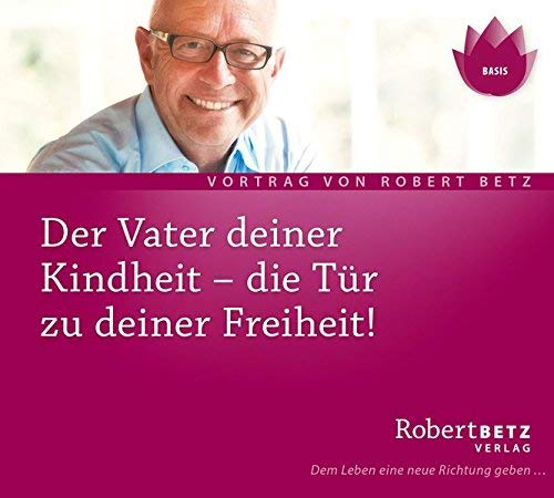 Der Vater deiner Kindheit - Die Tür zu deiner Freiheit by Robert T. Betz(1. Juni 2006)