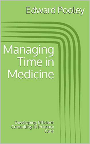 Managing Time in Medicine: Developing Efficient Consulting in Primary Care (Ten Minute Medicine - In depth guide Book 1) (English Edition)